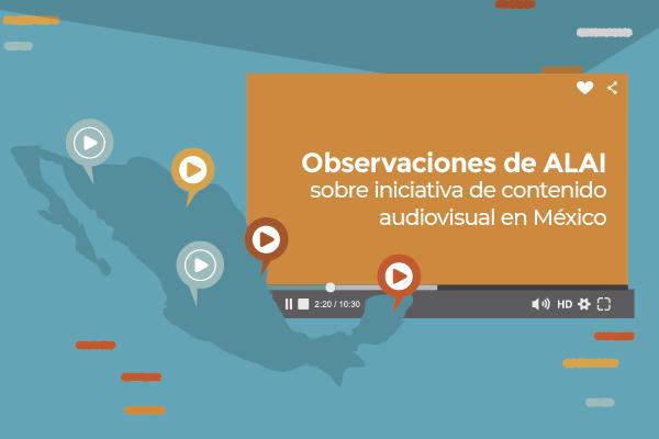 Observaciones de ALAI sobre iniciativa de contenido audiovisual en México