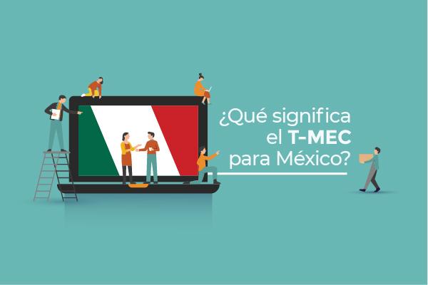 ¿Qué significa el T-MEC para México?