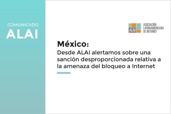 Comunicado | México: Desde ALAI alertamos sobre una sanción desproporcionada relativa a la amenaza del bloqueo a Internet en el Paquete Económico 2021